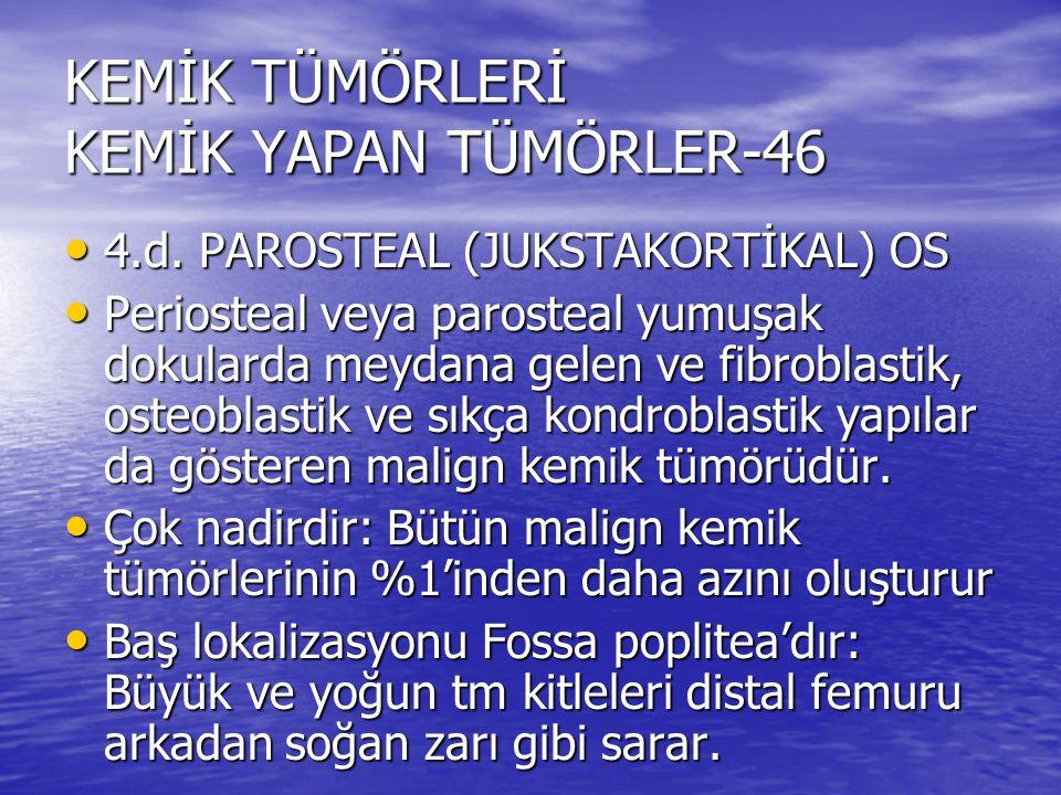 KEMİK TÜMÖRLERİ KEMİK YAPAN TÜMÖRLER-46 4.d. PAROSTEAL (JUKSTAKORTİKAL) OS 4.d. PAROSTEAL (JUKSTAKORTİKAL) OS Periosteal veya parosteal yumuşak dokula