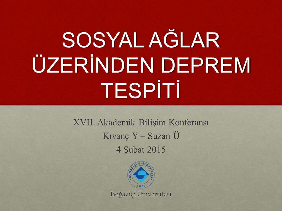 SOSYAL AĞLAR ÜZERİNDEN DEPREM TESPİTİ XVII. Akademik Bilişim Konferansı Kıvanç Y – Suzan Ü 4 Şubat 2015 Boğaziçi Üniversitesi
