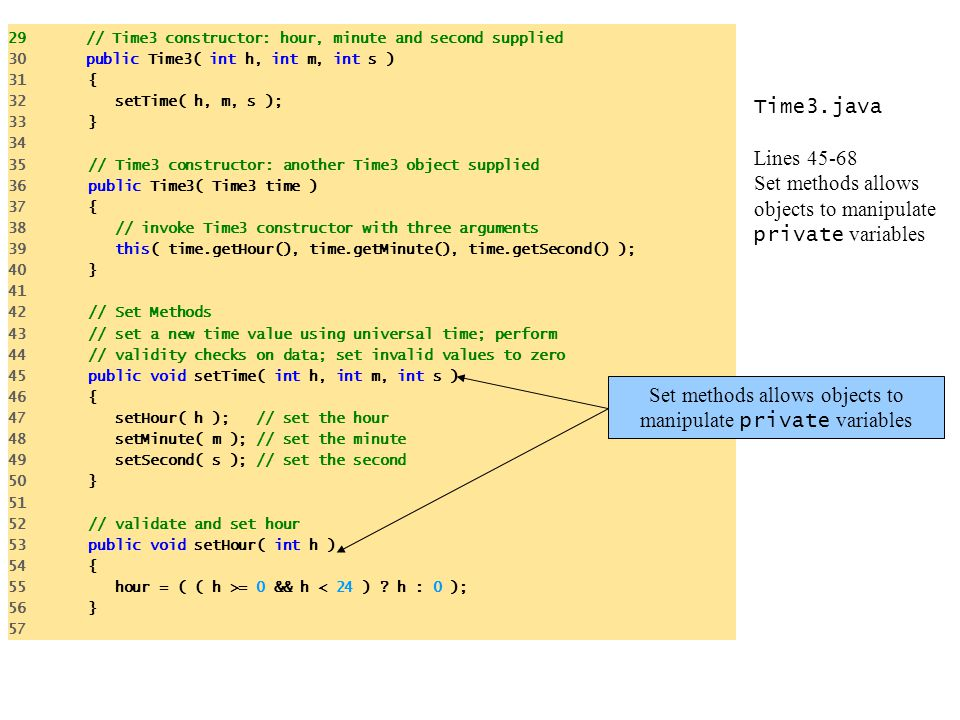 Time3.java Lines 45-68 Set methods allows objects to manipulate private variables 29 // Time3 constructor: hour, minute and second supplied 30 public