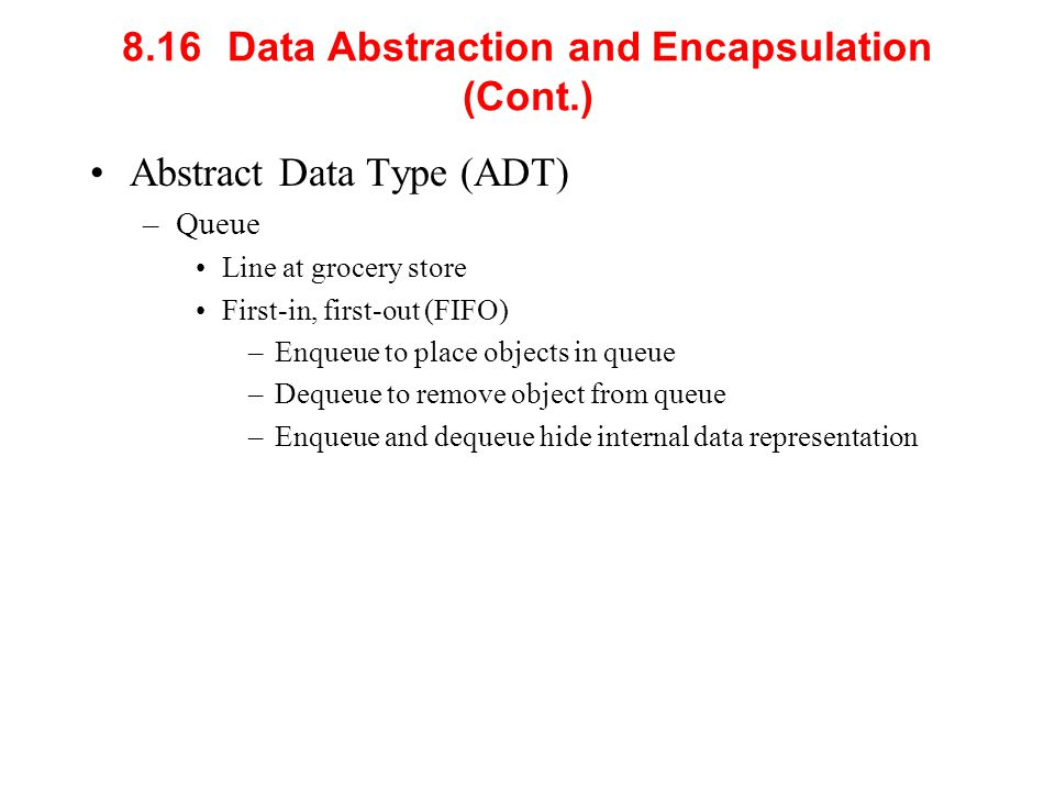8.16 Data Abstraction and Encapsulation (Cont.) Abstract Data Type (ADT) –Queue Line at grocery store First-in, first-out (FIFO) –Enqueue to place obj