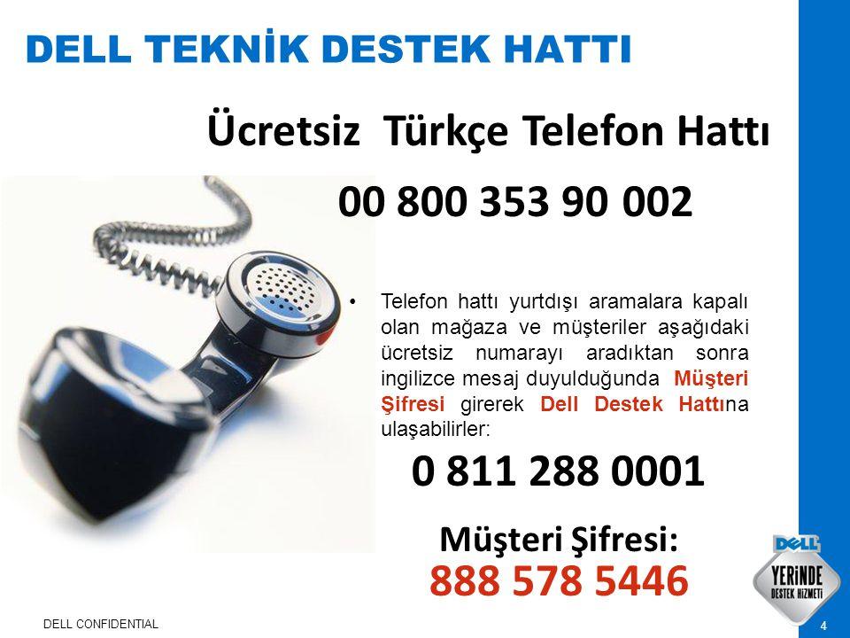 DELL CONFIDENTIAL 4 DELL TEKNİK DESTEK HATTI Ücretsiz Türkçe Telefon Hattı 00 800 353 90 002 Telefon hattı yurtdışı aramalara kapalı olan mağaza ve müşteriler aşağıdaki ücretsiz numarayı aradıktan sonra ingilizce mesaj duyulduğunda Müşteri Şifresi girerek Dell Destek Hattına ulaşabilirler: 0 811 288 0001 Müşteri Şifresi: 888 578 5446