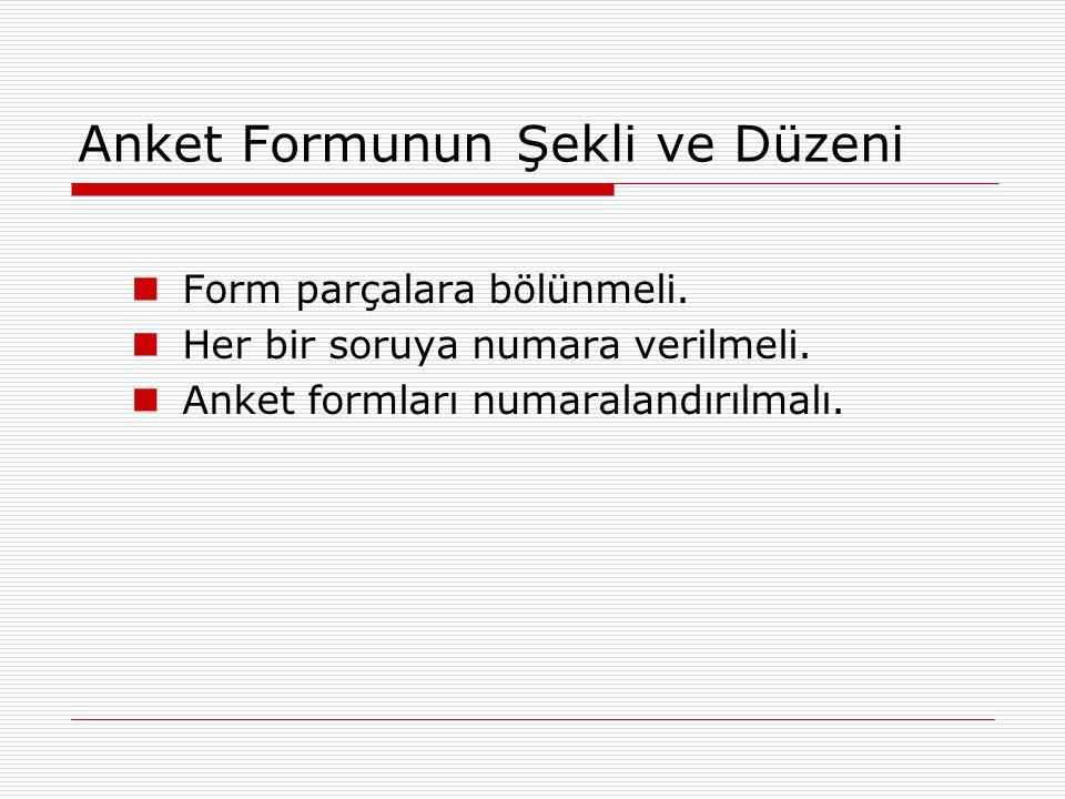 Anket Formunun Şekli ve Düzeni Form parçalara bölünmeli. Her bir soruya numara verilmeli. Anket formları numaralandırılmalı.