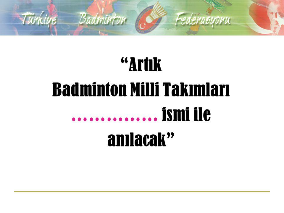Artık Badminton Milli Takımları …………… ismi ile anılacak