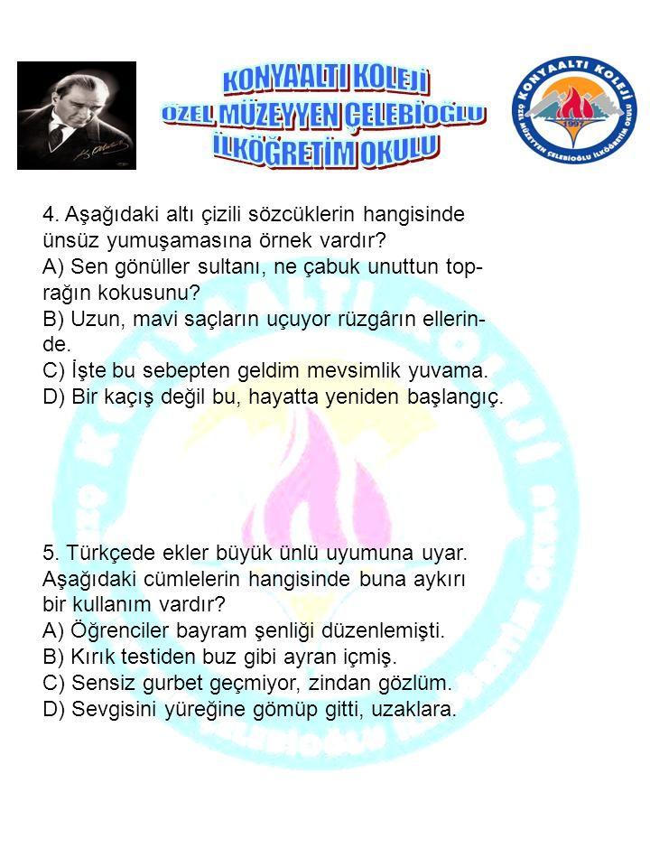 4. Aşağıdaki altı çizili sözcüklerin hangisinde ünsüz yumuşamasına örnek vardır? A) Sen gönüller sultanı, ne çabuk unuttun top- rağın kokusunu? B) Uzu