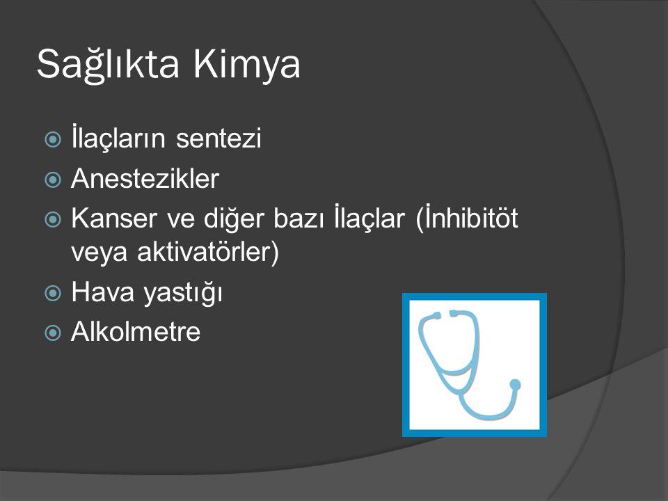 Sağlıkta Kimya  İlaçların sentezi  Anestezikler  Kanser ve diğer bazı İlaçlar (İnhibitöt veya aktivatörler)  Hava yastığı  Alkolmetre