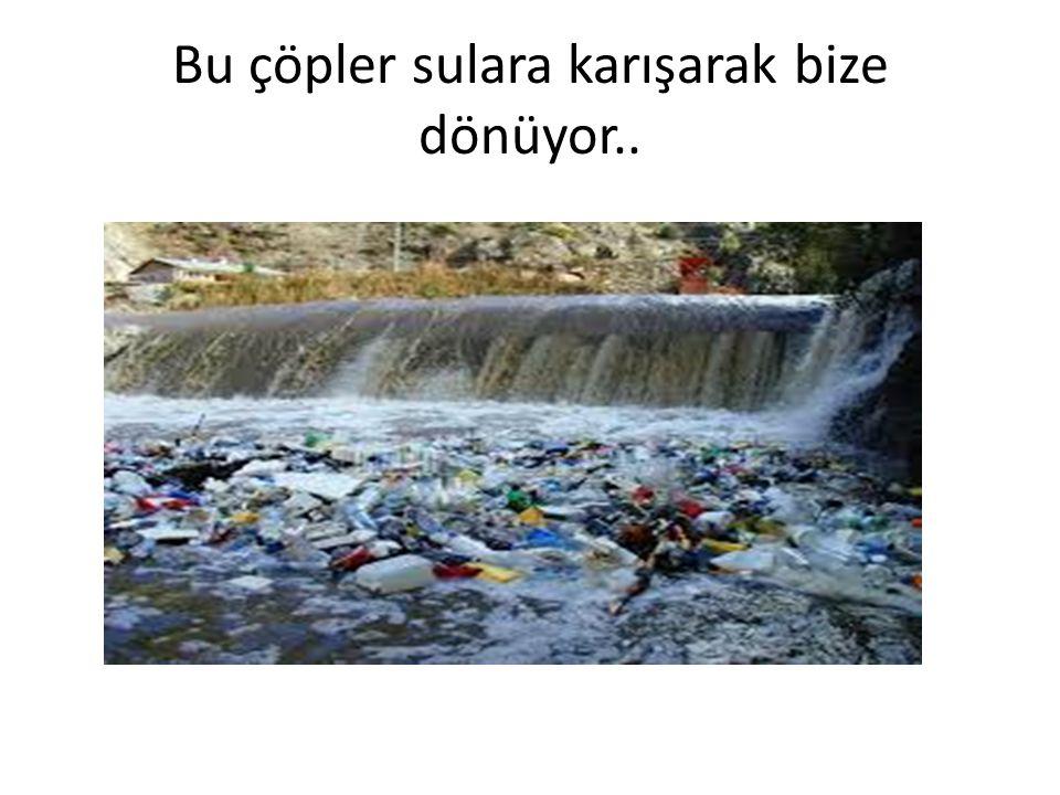 Bu çöpler sulara karışarak bize dönüyor..