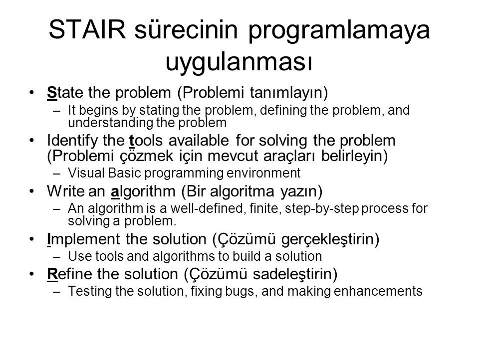 STAIR sürecinin programlamaya uygulanması State the problem (Problemi tanımlayın) –It begins by stating the problem, defining the problem, and understanding the problem Identify the tools available for solving the problem (Problemi çözmek için mevcut araçları belirleyin) –Visual Basic programming environment Write an algorithm (Bir algoritma yazın) –An algorithm is a well-defined, finite, step-by-step process for solving a problem.
