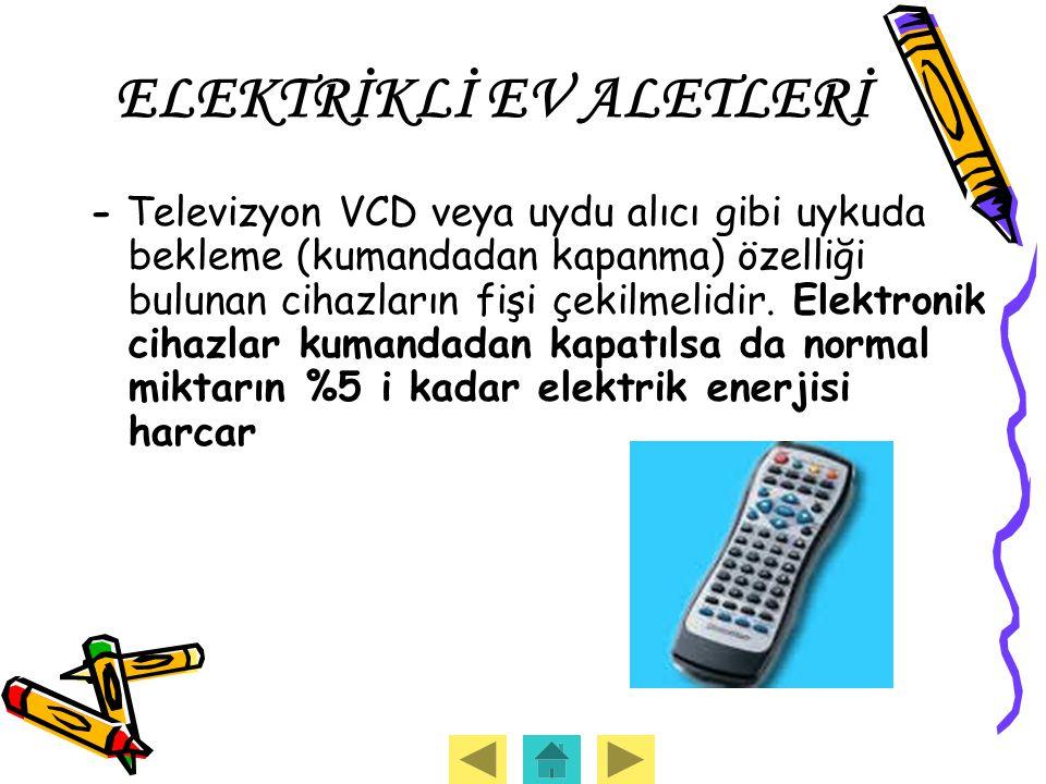 ELEKTRİKLİ EV ALETLERİ - Televizyon VCD veya uydu alıcı gibi uykuda bekleme (kumandadan kapanma) özelliği bulunan cihazların fişi çekilmelidir. Elektr