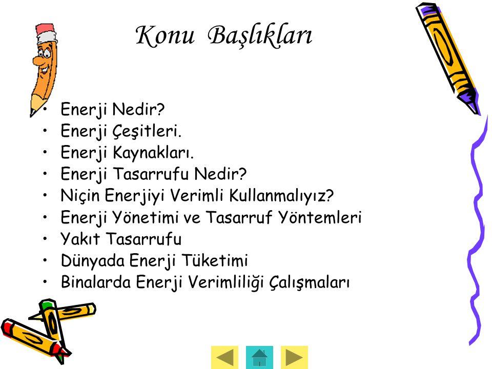 Konu Başlıkları Enerji Nedir? Enerji Çeşitleri. Enerji Kaynakları. Enerji Tasarrufu Nedir? Niçin Enerjiyi Verimli Kullanmalıyız? Enerji Yönetimi ve Ta