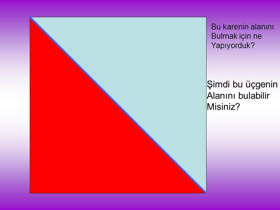 Bu karenin alanını Bulmak için ne Yapıyorduk? Şimdi bu üçgenin Alanını bulabilir Misiniz?