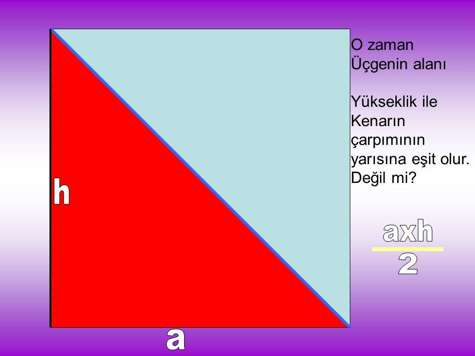 O zaman Üçgenin alanı Yükseklik ile Kenarın çarpımının yarısına eşit olur. Değil mi?