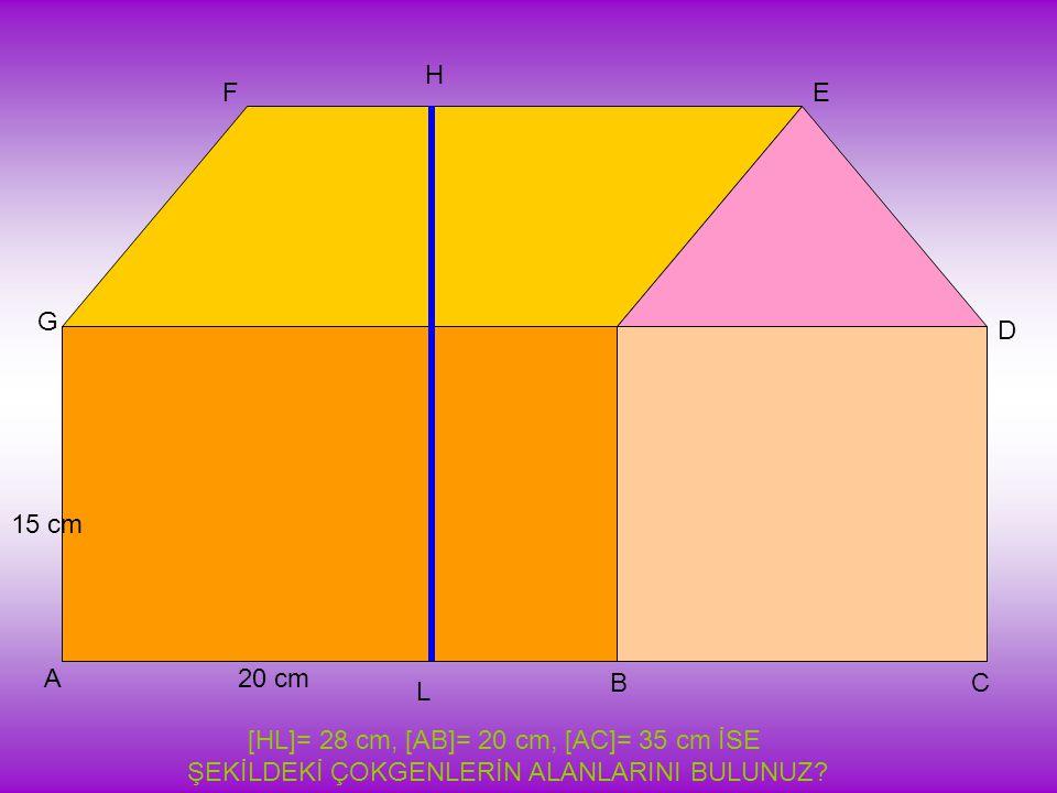 20 cm 15 cm A BC D EF G H L [HL]= 28 cm, [AB]= 20 cm, [AC]= 35 cm İSE ŞEKİLDEKİ ÇOKGENLERİN ALANLARINI BULUNUZ?