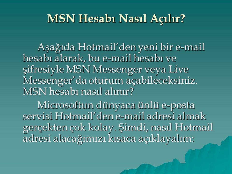 MSN Hesabı Nasıl Açılır? Aşağıda Hotmail'den yeni bir e-mail hesabı alarak, bu e-mail hesabı ve şifresiyle MSN Messenger veya Live Messenger'da oturum