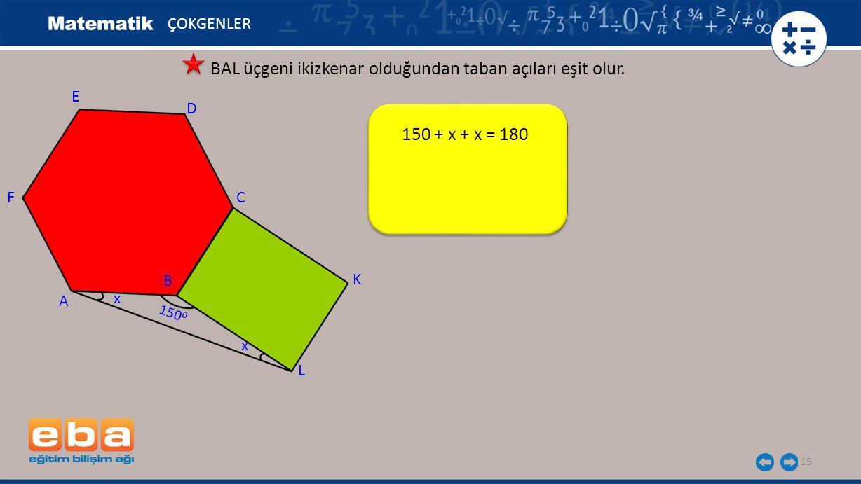150 + x + x = 180 15 ÇOKGENLER BAL üçgeni ikizkenar olduğundan taban açıları eşit olur. E A C B D F L K x x 150 0