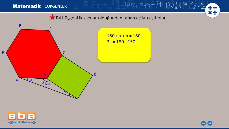150 + x + x = 180 2x = 180 - 150 16 ÇOKGENLER BAL üçgeni ikizkenar olduğundan taban açıları eşit olur. E A C B D F L K x x 150 0