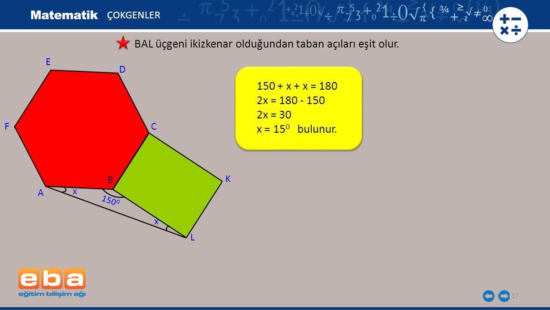 150 + x + x = 180 2x = 180 - 150 2x = 30 x = 15 0 bulunur. 17 ÇOKGENLER BAL üçgeni ikizkenar olduğundan taban açıları eşit olur. E A C B D F L K x x 1