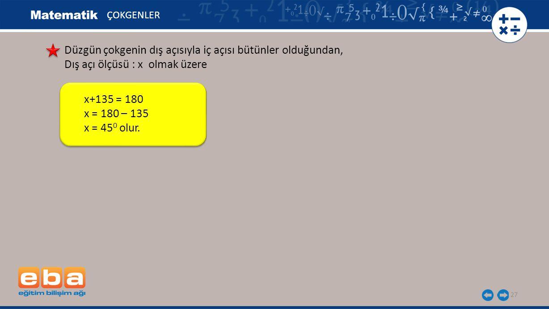 27 ÇOKGENLER Düzgün çokgenin dış açısıyla iç açısı bütünler olduğundan, Dış açı ölçüsü : x olmak üzere x+135 = 180 x = 180 – 135 x = 45 0 olur.