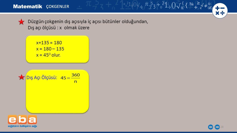 28 ÇOKGENLER Dış Açı Ölçüsü: Düzgün çokgenin dış açısıyla iç açısı bütünler olduğundan, Dış açı ölçüsü : x olmak üzere x+135 = 180 x = 180 – 135 x = 4