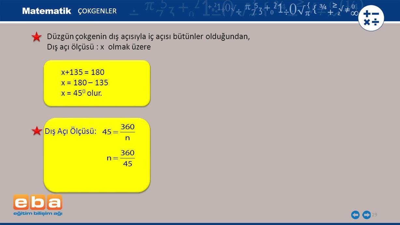 29 ÇOKGENLER Dış Açı Ölçüsü: Düzgün çokgenin dış açısıyla iç açısı bütünler olduğundan, Dış açı ölçüsü : x olmak üzere x+135 = 180 x = 180 – 135 x = 4