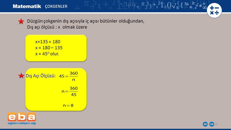 30 ÇOKGENLER Dış Açı Ölçüsü: Düzgün çokgenin dış açısıyla iç açısı bütünler olduğundan, Dış açı ölçüsü : x olmak üzere x+135 = 180 x = 180 – 135 x = 4