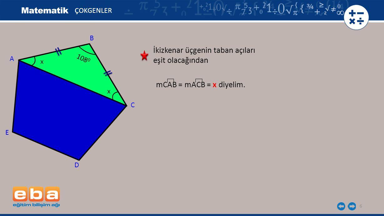6 ÇOKGENLER A C B D E mCAB = mACB = x diyelim. x x 108 0 İkizkenar üçgenin taban açıları eşit olacağından