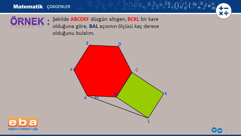 9 Şekilde ABCDEF düzgün altıgen, BCKL bir kare olduğuna göre, BAL açısının ölçüsü kaç derece olduğunu bulalım. ÇOKGENLER E A C B D F L K x