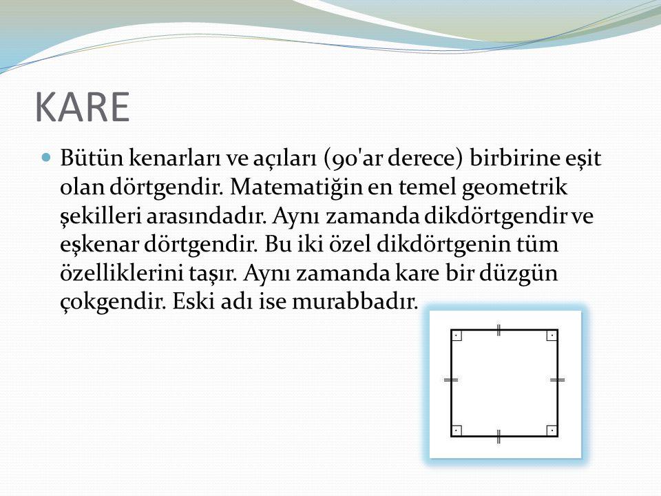KARE Bütün kenarları ve açıları (90'ar derece) birbirine eşit olan dörtgendir. Matematiğin en temel geometrik şekilleri arasındadır. Aynı zamanda dikd
