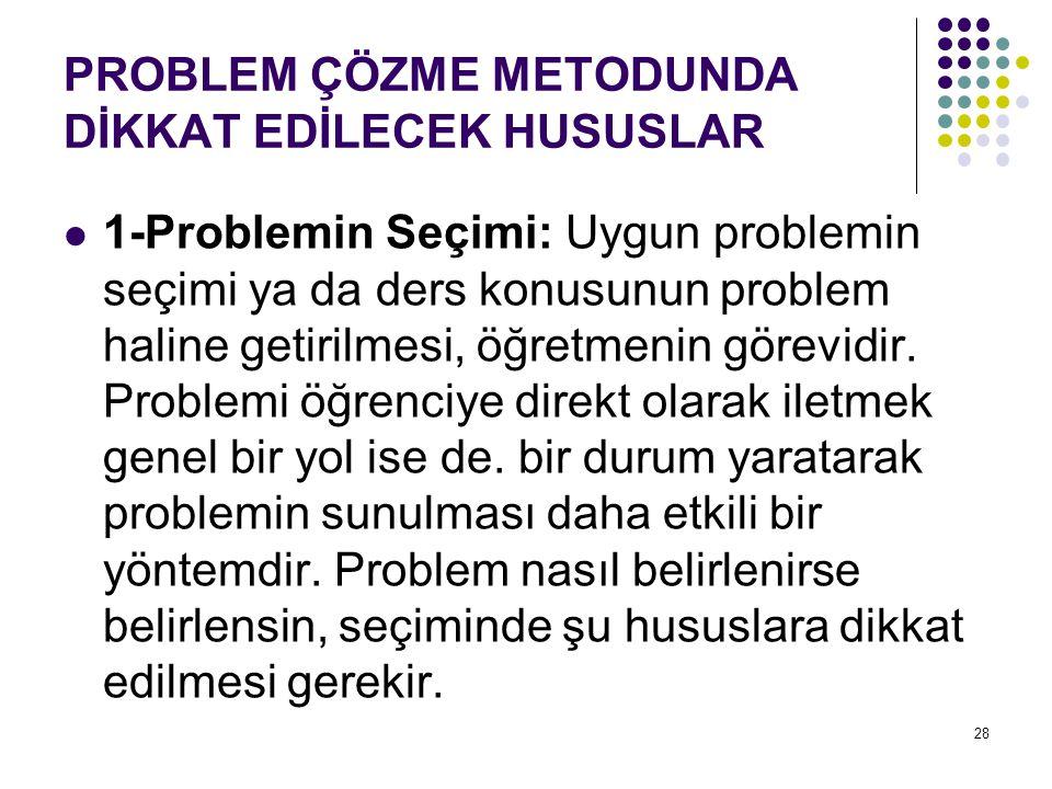 PROBLEM ÇÖZME METODUNDA DİKKAT EDİLECEK HUSUSLAR 1-Problemin Seçimi: Uygun problemin seçimi ya da ders konusunun problem haline getirilmesi, öğretmeni