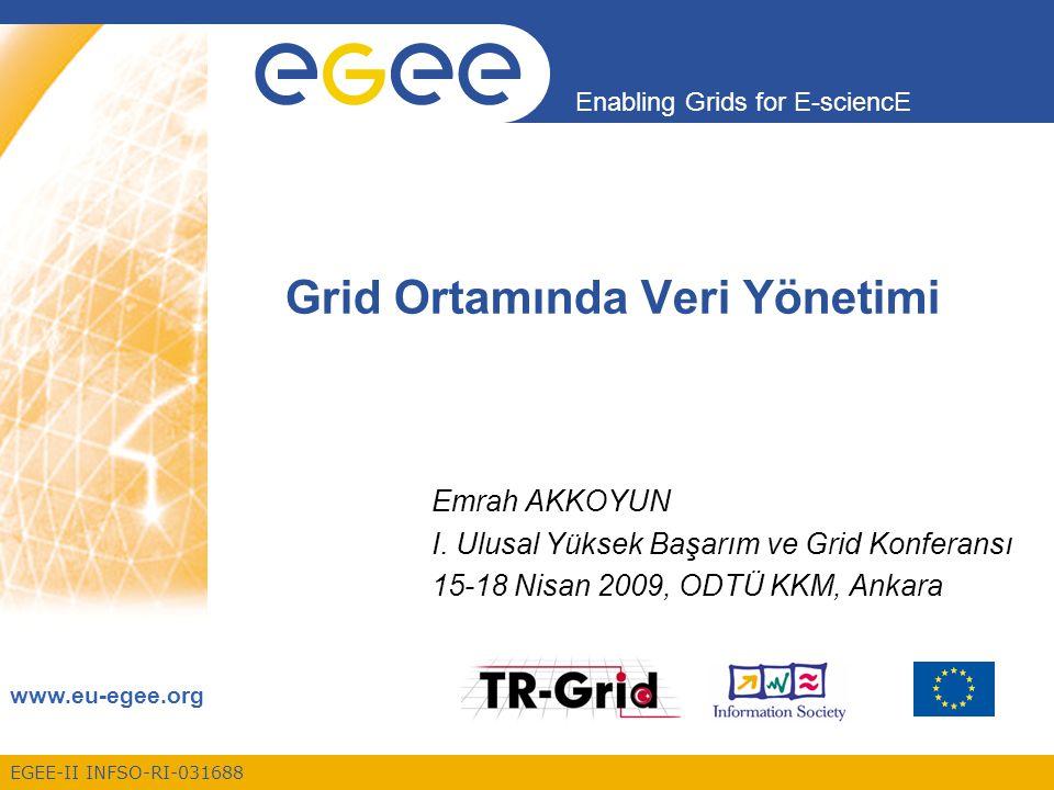 EGEE-II INFSO-RI-031688 Enabling Grids for E-sciencE www.eu-egee.org Grid Ortamında Veri Yönetimi Emrah AKKOYUN I. Ulusal Yüksek Başarım ve Grid Konfe