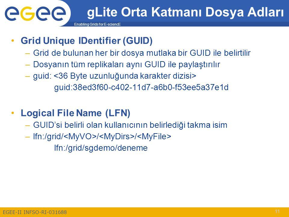 Enabling Grids for E-sciencE EGEE-II INFSO-RI-031688 11 Grid Unique IDentifier (GUID) –Grid de bulunan her bir dosya mutlaka bir GUID ile belirtilir –Dosyanın tüm replikaları aynı GUID ile paylaştırılır –guid: guid:38ed3f60-c402-11d7-a6b0-f53ee5a37e1d Logical File Name (LFN) –GUID'si belirli olan kullanıcının belirlediği takma isim –lfn:/grid/ / / lfn:/grid/sgdemo/deneme gLite Orta Katmanı Dosya Adları