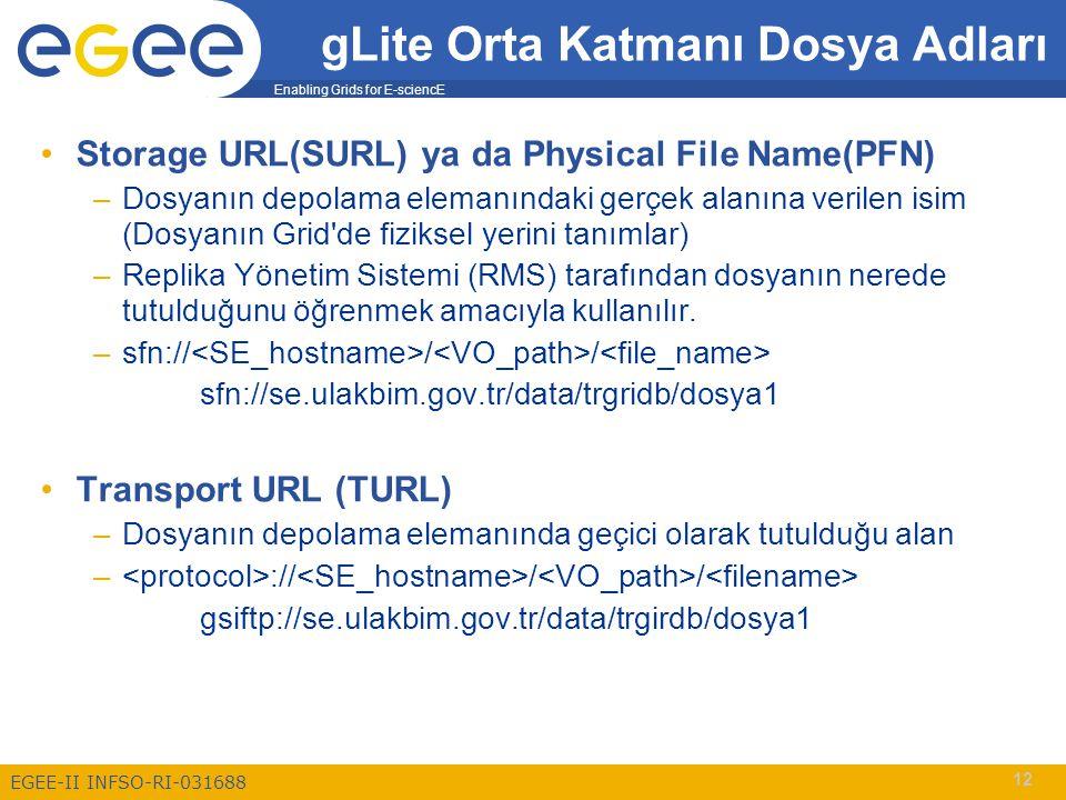 Enabling Grids for E-sciencE EGEE-II INFSO-RI-031688 12 Storage URL(SURL) ya da Physical File Name(PFN) –Dosyanın depolama elemanındaki gerçek alanına verilen isim (Dosyanın Grid de fiziksel yerini tanımlar) –Replika Yönetim Sistemi (RMS) tarafından dosyanın nerede tutulduğunu öğrenmek amacıyla kullanılır.