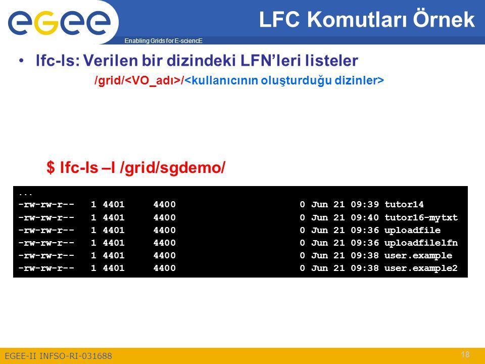Enabling Grids for E-sciencE EGEE-II INFSO-RI-031688 18 lfc-ls: Verilen bir dizindeki LFN'leri listeler /grid/ / LFC Komutları Örnek $ lfc-ls –l /grid
