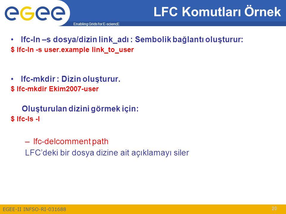 Enabling Grids for E-sciencE EGEE-II INFSO-RI-031688 20 lfc-ln –s dosya/dizin link_adı : Sembolik bağlantı oluşturur: $ lfc-ln -s user.example link_to