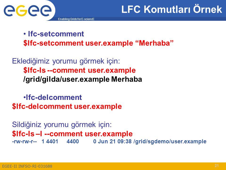 Enabling Grids for E-sciencE EGEE-II INFSO-RI-031688 21 LFC Komutları Örnek lfc-setcomment $lfc-setcomment user.example Merhaba Eklediğimiz yorumu görmek için: $lfc-ls --comment user.example /grid/gilda/user.example Merhaba lfc-delcomment $lfc-delcomment user.example Sildiğiniz yorumu görmek için: $lfc-ls –l --comment user.example -rw-rw-r-- 1 4401 4400 0 Jun 21 09:38 /grid/sgdemo/user.example