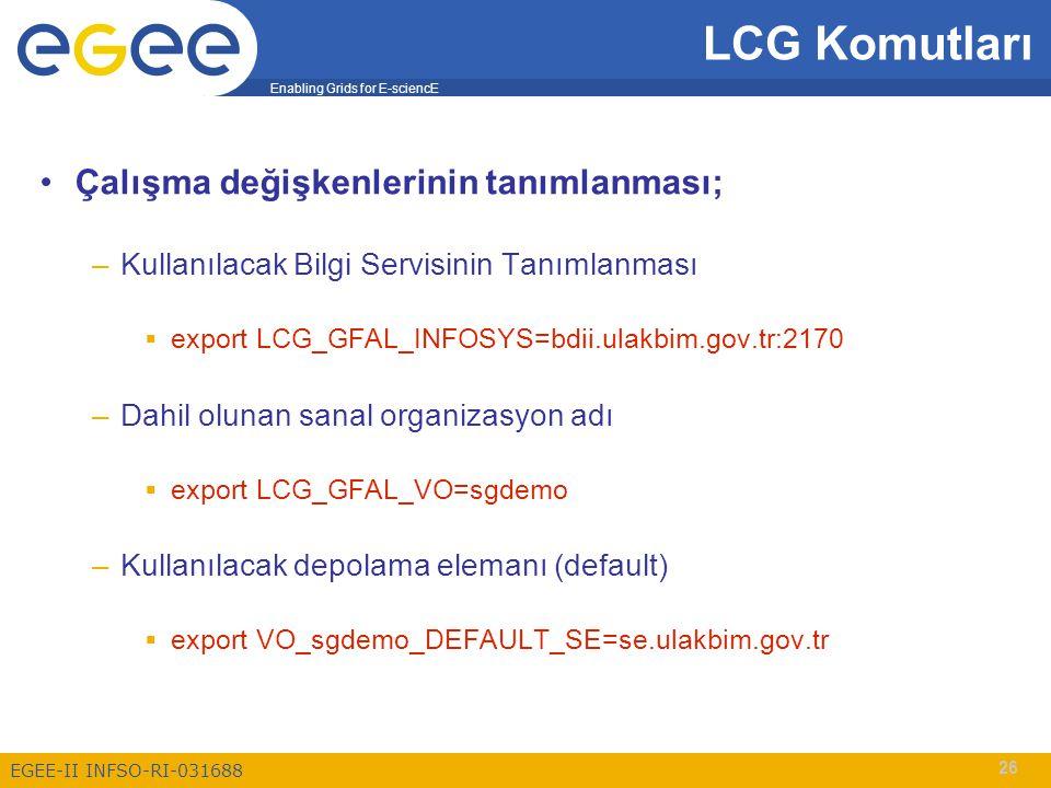 Enabling Grids for E-sciencE EGEE-II INFSO-RI-031688 26 Çalışma değişkenlerinin tanımlanması; –Kullanılacak Bilgi Servisinin Tanımlanması  export LCG_GFAL_INFOSYS=bdii.ulakbim.gov.tr:2170 –Dahil olunan sanal organizasyon adı  export LCG_GFAL_VO=sgdemo –Kullanılacak depolama elemanı (default)  export VO_sgdemo_DEFAULT_SE=se.ulakbim.gov.tr LCG Komutları