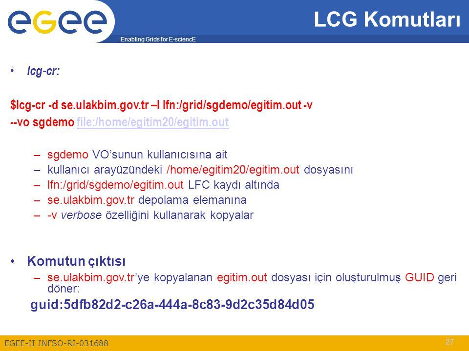 Enabling Grids for E-sciencE EGEE-II INFSO-RI-031688 27 LCG Komutları lcg-cr: $lcg-cr -d se.ulakbim.gov.tr –l lfn:/grid/sgdemo/egitim.out -v --vo sgde