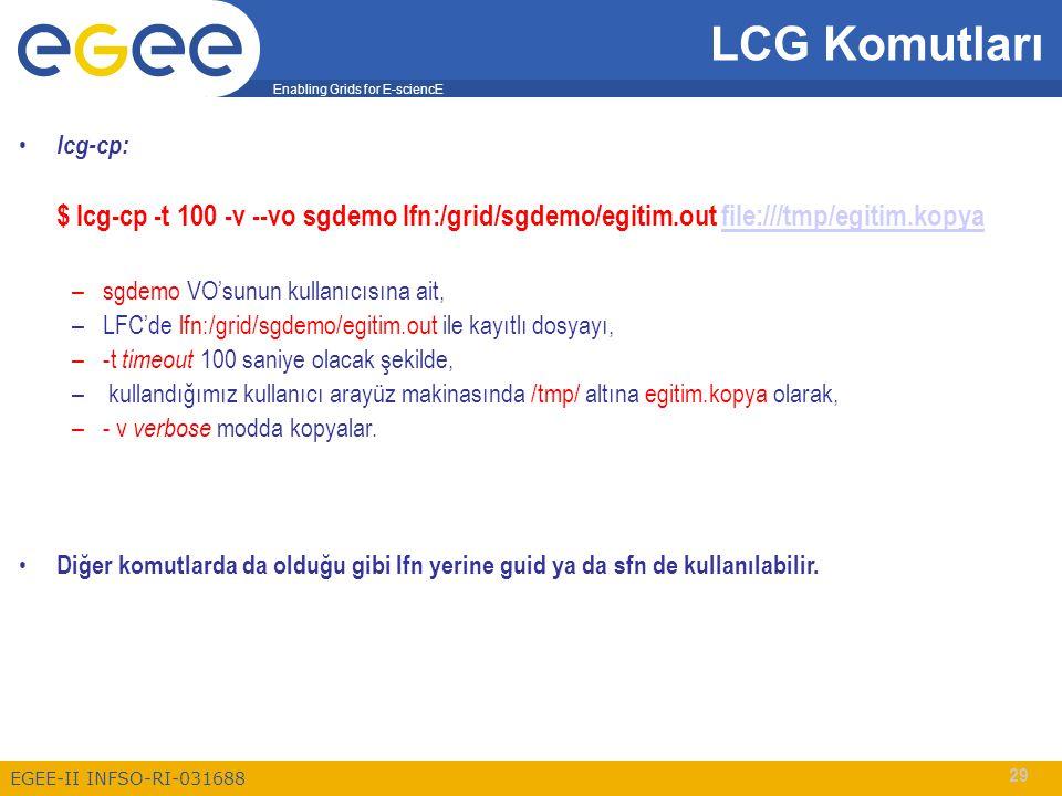 Enabling Grids for E-sciencE EGEE-II INFSO-RI-031688 29 LCG Komutları lcg-cp: $ lcg-cp -t 100 -v --vo sgdemo lfn:/grid/sgdemo/egitim.out file:///tmp/egitim.kopyafile:///tmp/egitim.kopya –sgdemo VO'sunun kullanıcısına ait, –LFC'de lfn:/grid/sgdemo/egitim.out ile kayıtlı dosyayı, –-t timeout 100 saniye olacak şekilde, – kullandığımız kullanıcı arayüz makinasında /tmp/ altına egitim.kopya olarak, –- v verbose modda kopyalar.