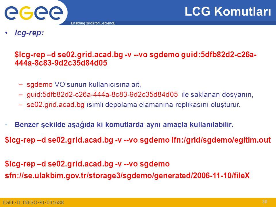 Enabling Grids for E-sciencE EGEE-II INFSO-RI-031688 30 LCG Komutları lcg-rep: $lcg-rep –d se02.grid.acad.bg -v --vo sgdemo guid:5dfb82d2-c26a- 444a-8c83-9d2c35d84d05 –sgdemo VO'sunun kullanıcısına ait, –guid:5dfb82d2-c26a-444a-8c83-9d2c35d84d05 ile saklanan dosyanın, –se02.grid.acad.bg isimli depolama elamanına replikasını oluşturur.