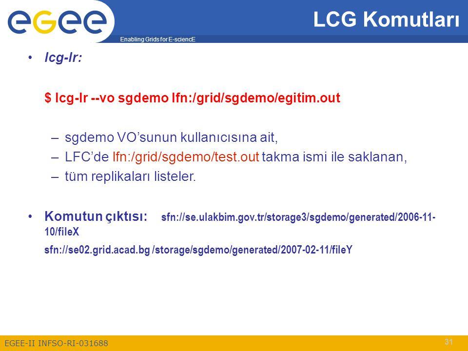 Enabling Grids for E-sciencE EGEE-II INFSO-RI-031688 31 LCG Komutları lcg-lr: $ lcg-lr --vo sgdemo lfn:/grid/sgdemo/egitim.out –sgdemo VO'sunun kullanıcısına ait, –LFC'de lfn:/grid/sgdemo/test.out takma ismi ile saklanan, –tüm replikaları listeler.