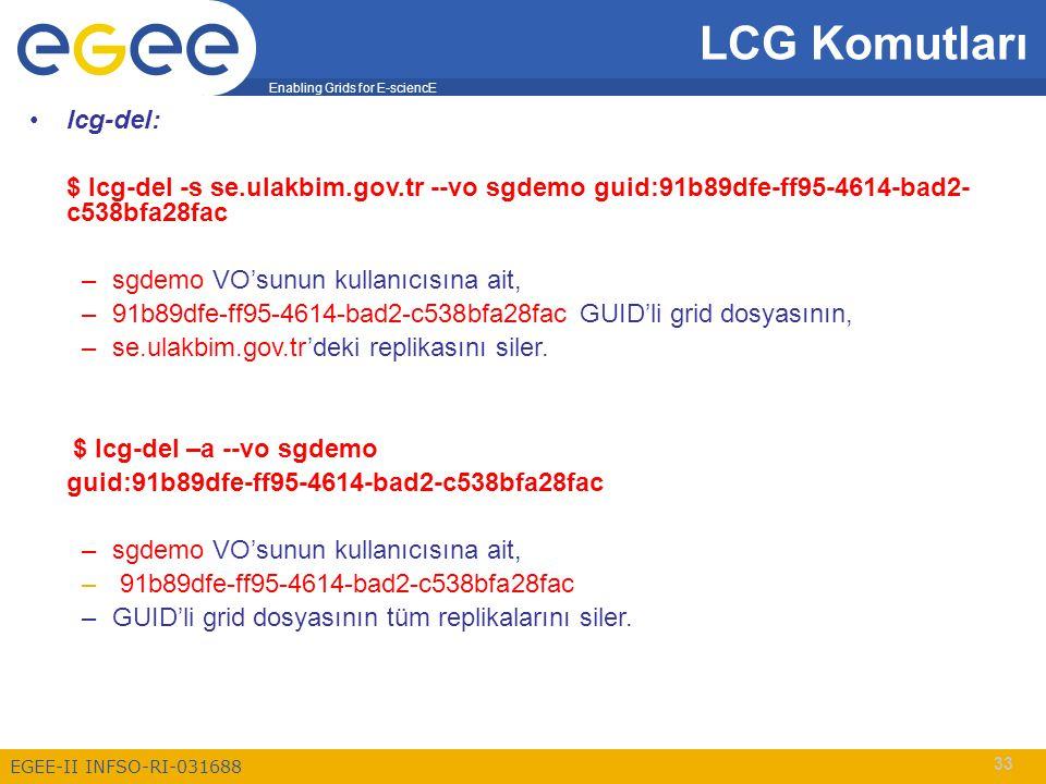 Enabling Grids for E-sciencE EGEE-II INFSO-RI-031688 33 LCG Komutları lcg-del: $ lcg-del -s se.ulakbim.gov.tr --vo sgdemo guid:91b89dfe-ff95-4614-bad2- c538bfa28fac –sgdemo VO'sunun kullanıcısına ait, –91b89dfe-ff95-4614-bad2-c538bfa28fac GUID'li grid dosyasının, –se.ulakbim.gov.tr'deki replikasını siler.