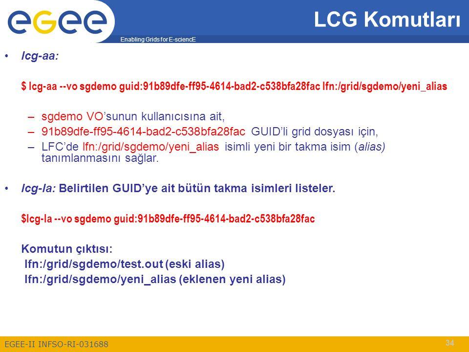 Enabling Grids for E-sciencE EGEE-II INFSO-RI-031688 34 LCG Komutları lcg-aa: $ lcg-aa --vo sgdemo guid:91b89dfe-ff95-4614-bad2-c538bfa28fac lfn:/grid/sgdemo/yeni_alias –sgdemo VO'sunun kullanıcısına ait, –91b89dfe-ff95-4614-bad2-c538bfa28fac GUID'li grid dosyası için, –LFC'de lfn:/grid/sgdemo/yeni_alias isimli yeni bir takma isim (alias) tanımlanmasını sağlar.