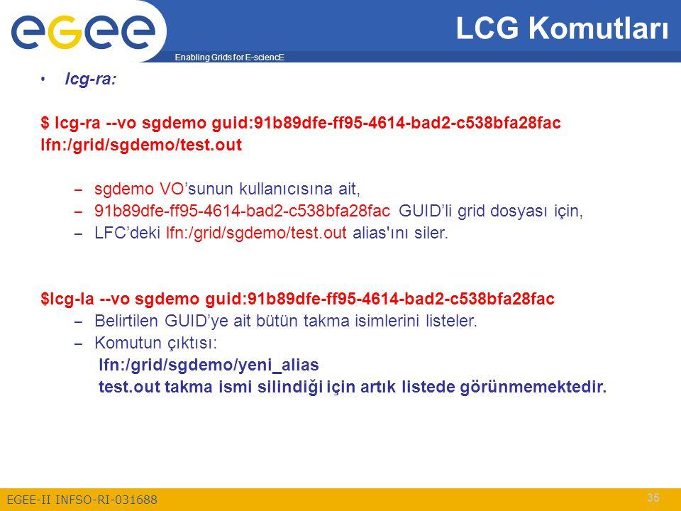 Enabling Grids for E-sciencE EGEE-II INFSO-RI-031688 35 LCG Komutları lcg-ra: $ lcg-ra --vo sgdemo guid:91b89dfe-ff95-4614-bad2-c538bfa28fac lfn:/grid/sgdemo/test.out – sgdemo VO'sunun kullanıcısına ait, – 91b89dfe-ff95-4614-bad2-c538bfa28fac GUID'li grid dosyası için, – LFC'deki lfn:/grid/sgdemo/test.out alias ını siler.