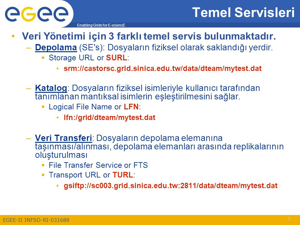Enabling Grids for E-sciencE EGEE-II INFSO-RI-031688 28 Data movement: High level tools Dosyanın grid ortamına taşınması ve dosya katoluğuna kaydedilmesi lcg-cr -vo MyVO file://$PWD/text_file.txtfile://$PWD/text_file.txt -d se.destination lfn:/grid/MyVO/myDIR/myFILE LFC server SRM SE1 gridftp1 gridftp2 gridftp3 pool Bilgi sistemlerinden kullanılabilir depolama elemanı ve boyutları sorgulanabilir.