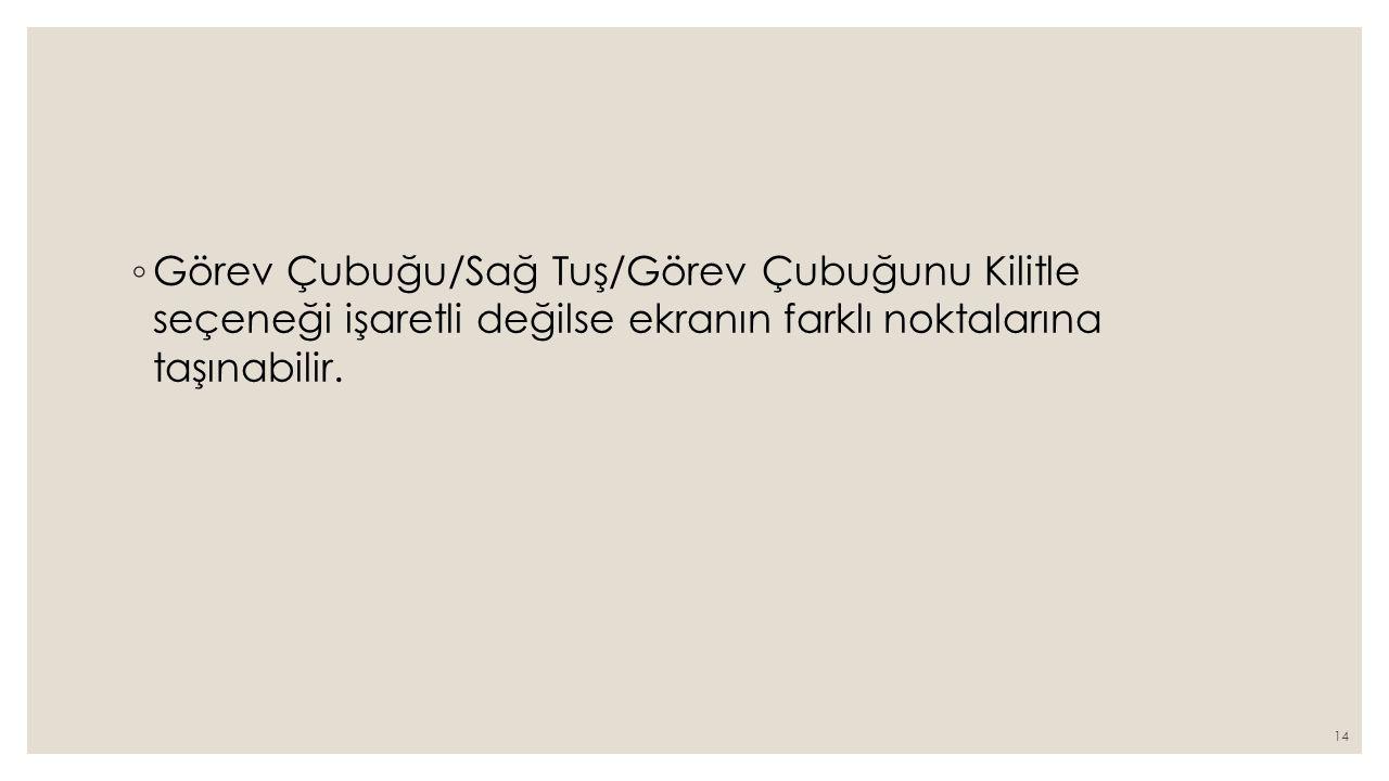 ◦ Görev Çubuğu/Sağ Tuş/Görev Çubuğunu Kilitle seçeneği işaretli değilse ekranın farklı noktalarına taşınabilir. 14