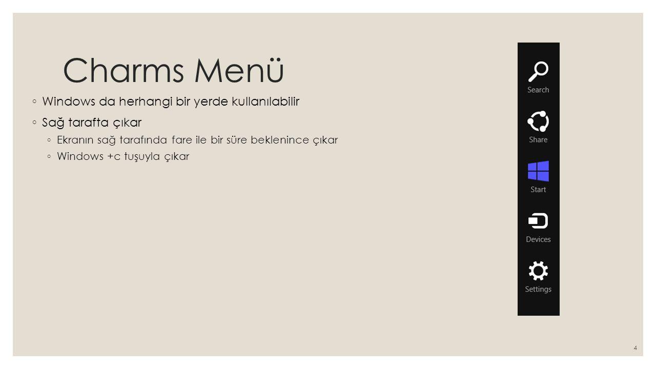Charms Menü ◦ Windows da herhangi bir yerde kullanılabilir ◦ Sağ tarafta çıkar ◦ Ekranın sağ tarafında fare ile bir süre beklenince çıkar ◦ Windows +c