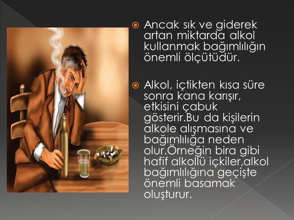 Ancak sık ve giderek artan miktarda alkol kullanmak bağımlılığın önemli ölçütüdür.