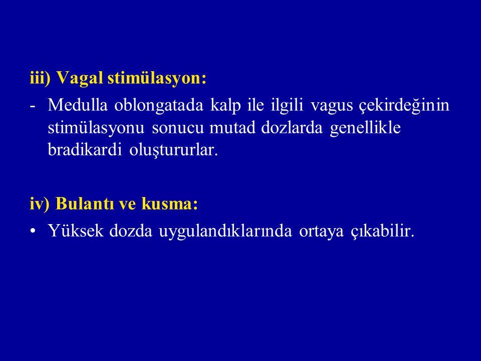 iii) Vagal stimülasyon: -Medulla oblongatada kalp ile ilgili vagus çekirdeğinin stimülasyonu sonucu mutad dozlarda genellikle bradikardi oluştururlar.