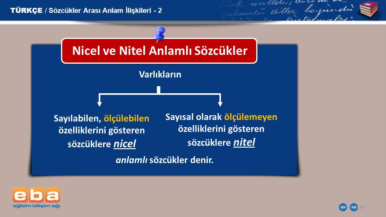 18 Nicel ve Nitel Anlamlı Sözcükler TÜRKÇE / Sözcükler Arası Anlam İlişkileri - 2 Varlıkların Sayılabilen, ölçülebilen özelliklerini gösteren sözcükle
