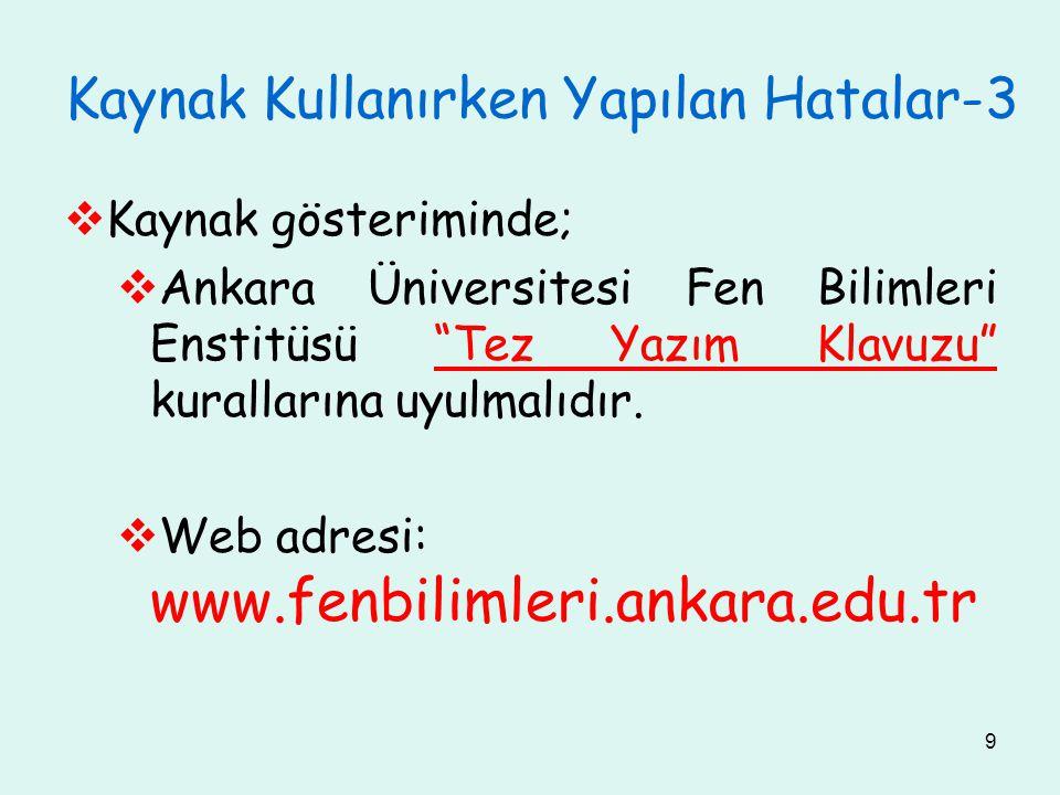 9 Kaynak Kullanırken Yapılan Hatalar-3  Kaynak gösteriminde;  Ankara Üniversitesi Fen Bilimleri Enstitüsü Tez Yazım Klavuzu kurallarına uyulmalıdır.