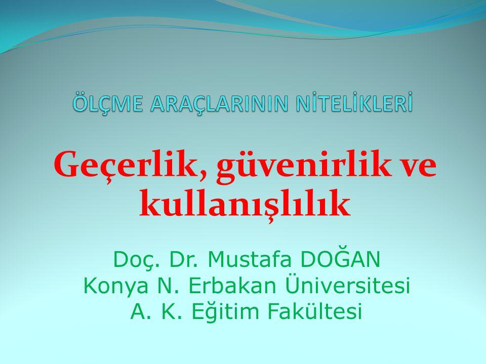 Geçerlik, güvenirlik ve kullanışlılık Doç. Dr. Mustafa DOĞAN Konya N. Erbakan Üniversitesi A. K. Eğitim Fakültesi